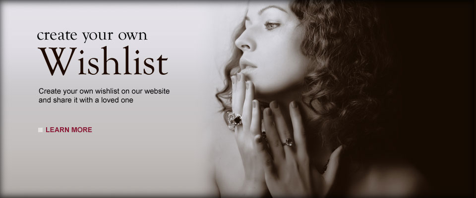 Wishlist - Create Your Own Wishlists / Create your own wishlist on our website and share it with a loved one / View our Jewelry Showcase