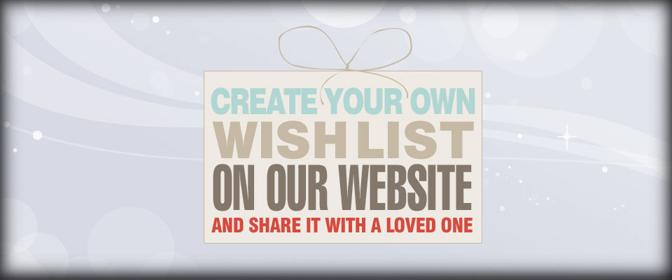 Wishlist - Create your own wishlist on our website and share it with a loved one